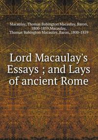 macaulays essays and lays of ancient rome Lord macaulay's essays & lays of ancient rome 1899 - london - longmans, green and co 75 by 5, 923pp details bound in blue cloth with marbled endpapers, a.