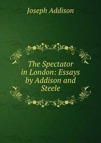 """spectator essays addison and steele Joseph addison and richard steele – essays from """"the spectator"""" (ctd) the next member of the club is captain sentry, a retired officer, who despite his bravery never advanced very high up the ranks, and having a small fortune of his own and being sir roger's heir, he decided to leave the army."""