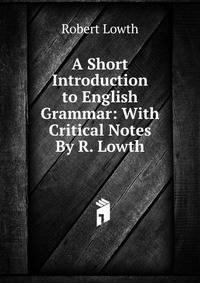 a short introduction to the english A short introduction to english grammar by lowth, robert 31 editions first published in 1762 subjects: accessible book, early works to 1800, english language, grammar click here to skip to this page's main content.