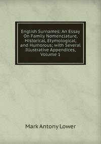english essay etymological family historical humorous nomenclature surname English surnames an essay on family nomenclature, historical, etymological, and humorous by 1813-1876 mark antony lower abstract mode of access: internet.