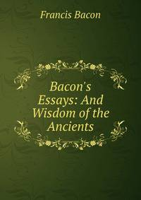 bacons essays Bacon's genius as a phrase-maker appears to great advantage in the later essays in of boldness he wrote, if the hill will not come to mahomet.