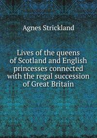 Книга Lives of the queens of Scotland and English princesses