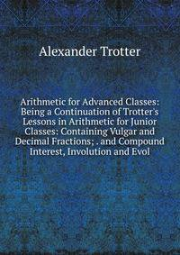 Arithmetic for Advanced Classes: Being a Continuation of Trotter's Lessons in Arithmetic for Junior Classes: Containing Vulgar and Decimal Fractions; . and Compound Interest, Involution and Evol