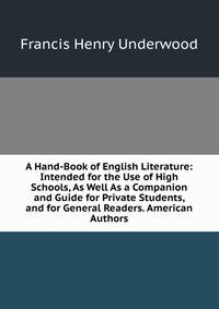 A Hand-Book of English Literature: Intended for the Use of High Schools, As Well As a Companion and Guide for Private Students, and for General Readers. American Authors