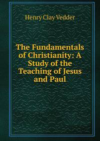 the fundamental teachings of christianity Fundamentals of gospel teaching and learning teachers and students should— teach and learn by the spirit cultivate a learning environment of.