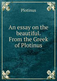 plotinus essay Neoplatonism essay neoplatonism is the modern name for the last school of pagan greco-roman philosophy it flourished from 200 to 550 ce, when its last teachers died however, the influence of neoplatonic doctrines continued in the teachings of christian, jewish, and muslim philosophers.