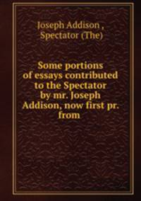 addisons essays from the spectator Addison, steele and the periodical essay the spectator, number 1 read the following from the spectator (march 4, 1712), then using the above information.