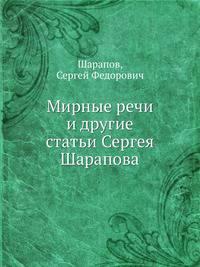 Мирные речи. и другие статьи Сергея Шарапова - Шарапов, Сергей Федорович - 978-5-458-15903-6