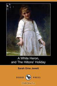 the importance of life experiences in a white heron by sarah orne jewett Sarah orne jewett women , god , men , talent , wrong , right it is the people who can do nothing who find nothing to do, and the secret to happiness in this world is not only to be useful, but to be forever elevating one's uses.