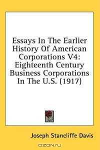 essays on the earlier history of american corporations What was new was the idea of a publicly traded joint-stock corporation, an entity with rights similar to those of states and individuals, with limited liability and significant autonomy (even in its earliest days, when corporations were formed for defined periods of time by royal charter.